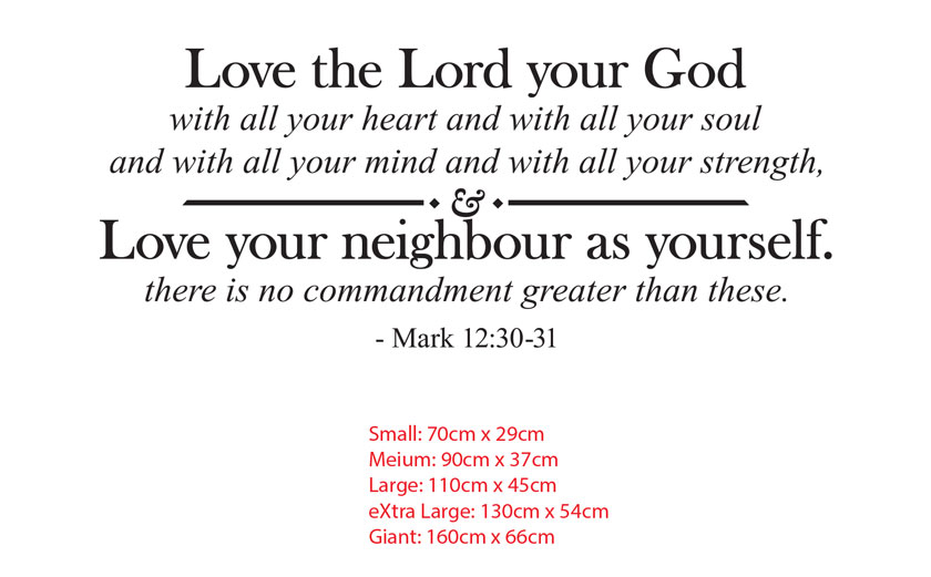 LOVE THE LORD YOUR GOD WITH ALL YOUR HEART AND WITH ALL YOUR SOUL AND WITH ALL YOUR MIND AND WITH ALL YOUR STRENGTH, AND LOVE YOUR NEIGHBOUR AS YOURSELF. THERE IS NO COMMANDMENT GREATER THAN THESE. - MARK 12:30-31