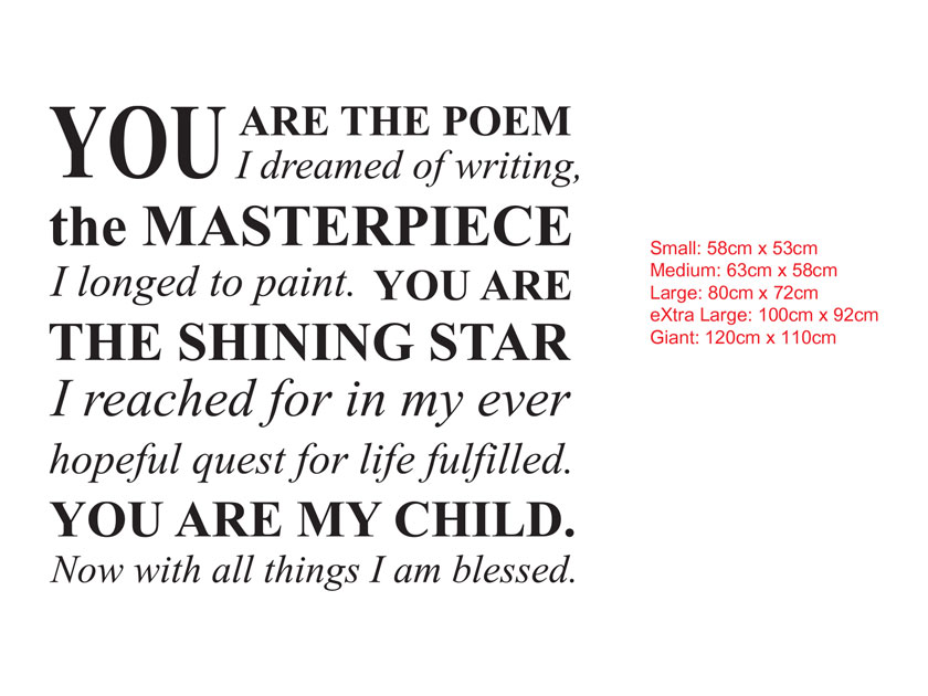 YOUARE THE POEM I dreamed of writing, the MASTERPIECEI longed to paint. YOU ARE THE SHINING STARI reached for in my ever hopeful quest for life fulfilled. YOU ARE MY CHILD.Now with all things I am blessed.