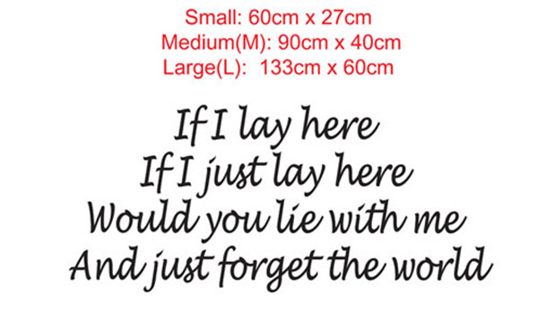 If I lay here, If I just lay here, Would you lie with me. and just forget the world wall art vinyl decal sticker