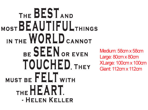 Helen Keller,The best and most beautiful things in the world cannot be seen or even touched. They must be felt with the heart. - Helen Keller